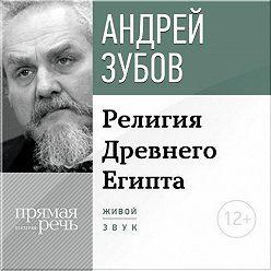 Андрей Зубов - Лекция «Религия Древнего Египта»