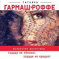 Татьяна Гармаш-Роффе - Сердце не обманет, сердце не предаст