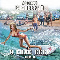 Алексей Вязовский - Я спас СССР. Том II