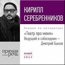 Кирилл Серебренников - Кирилл Серебренников. Театр про меня