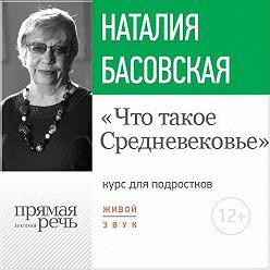 Наталия Басовская - Лекция «Что такое Средневековье»