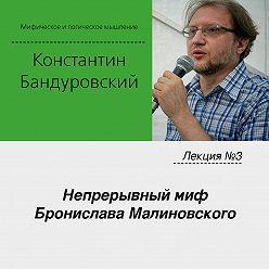 Константин Бандуровский - Лекция №3 «Непрерывный миф Бронислава Малиновского»