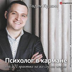 Вадим Куркин - Психолог в кармане, или 101 практика на все случаи жизни