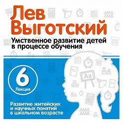 Лев Выготский (Выгодский) - Лекция 6 «Развитие житейских и научных понятий в школьном возрасте»