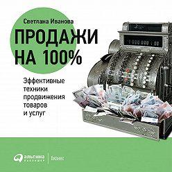 Светлана Иванова - Продажи на 100%: Эффективные техники продвижения товаров и услуг