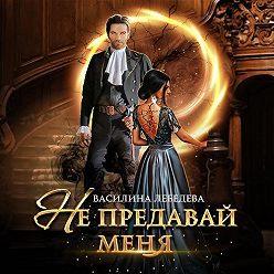 Василина Лебедева - Не предавай меня