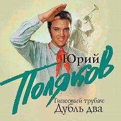 Юрий Поляков - Гипсовый трубач. Дубль два