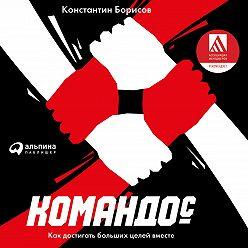 Константин Борисов - Командос. Как достигать больших целей вместе