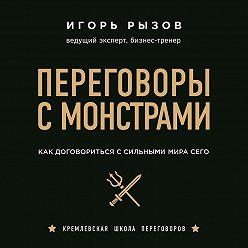 Игорь Рызов - Переговоры с монстрами. Как договориться с сильными мира сего