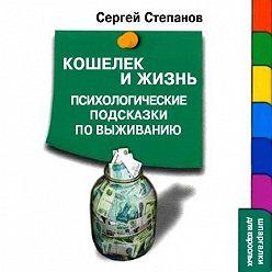 Сергей Степанов - Кошелек и жизнь: Психологические подсказки по выживанию