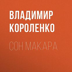 Владимир Короленко - Сон Макара