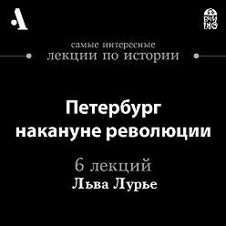 Лев Лурье - Петербург накануне революции  (Лекции Arzamas)