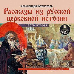 Александра Бахметева - Рассказы из русской церковной истории. (часть вторая)