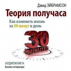 Дэвид Эйбрамсон - Теория получаса. Как изменить жизнь за 30 минут в день