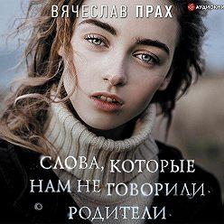 Вячеслав Прах - Слова, которые нам не говорили родители