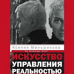 Ксения Меньшикова - Искусство управления реальностью. Ты можешь все!