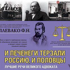 Федор Плевако - И печенеги терзали Россию, и половцы. Лучшие речи великого адвоката