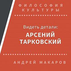 Андрей Макаров - Видеть детали: Арсений Тарковский