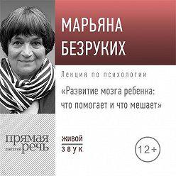 Марьяна Безруких - Лекция «Развитие мозга ребенка. Что помогает и что мешает»