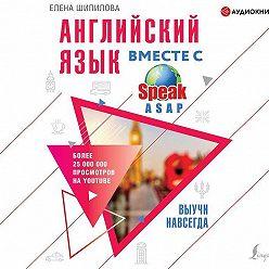 Елена Шипилова - Английский язык вместе с SpeakASAP. Выучи навсегда