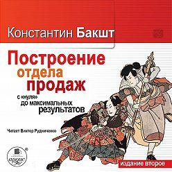 Константин Бакшт - Построение отдела продаж: с «нуля» до максимальных результатов