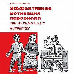 Наталья Самоукина - Эффективная мотивация персонала при минимальных затратах