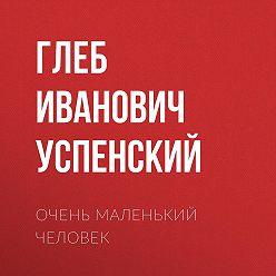 Глеб Успенский - Очень маленький человек