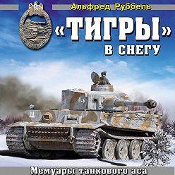 Альфред Руббель - «Тигры» в снегу. Мемуары танкового аса