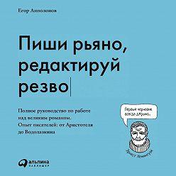 Егор Апполонов - Пиши рьяно, редактируй резво