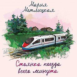 Мария Метлицкая - Стоянка поезда всего минута