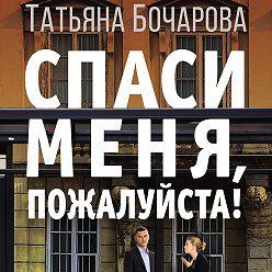 Татьяна Бочарова - Спаси меня, пожалуйста!