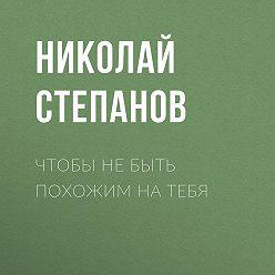 Николай Степанов - Чтобы не быть похожим на тебя