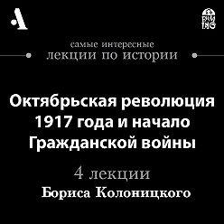 Борис Колоницкий - Октябрьская революция 1917 года и начало гражданской войны (Лекции Arzamas)