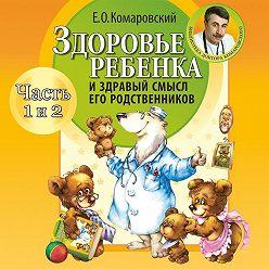 Евгений Комаровский - Здоровье ребенка и здравый смысл его родственников (часть 1 и 2)