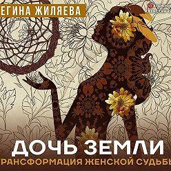 Регина Жиляева - Дочь Земли. Трансформация женской судьбы