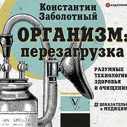 Константин Заболотный - Организм: перезагрузка. Разумные технологии здоровья и очищения