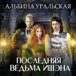Альбина Уральская - Последняя ведьма Ишэна