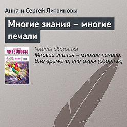 Анна и Сергей Литвиновы - Многие знания – многие печали