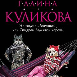 Галина Куликова - Не родись богатой, или Синдром бодливой коровы