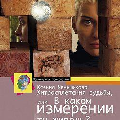 Ксения Меньшикова - Хитросплетения судьбы, или В каком измерении ты живешь? Методы преобразования сознания