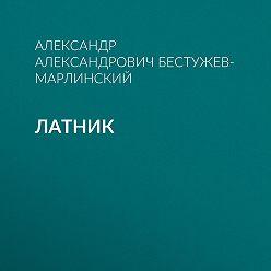 Александр Бестужев-Марлинский - Латник