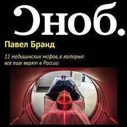 Павел Бранд - 11 медицинских мифов, в которые все еще верят в России
