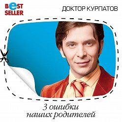 Андрей Курпатов - 3 ошибки наших родителей. Конфликты и комплексы
