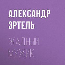 Александр Эртель - Жадный мужик