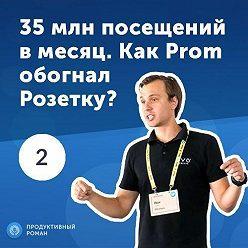 Роман Рыбальченко - 2. Иван Портной: 35 млн посещений в месяц. Как Prom обогнал Розетку?