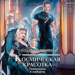 Ольга Пашнина - Космическая красотка. Галактика в подарок