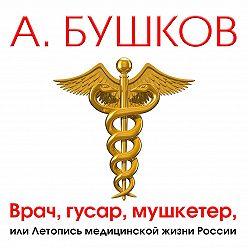 Александр Бушков - Врач, гусар, мушкетер, или Летопись медицинской жизни России