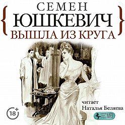 Семен Юшкевич - Вышла из круга