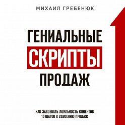 Михаил Гребенюк - Гениальные скрипты продаж. Как завоевать лояльность клиентов. 10 шагов к удвоению продаж