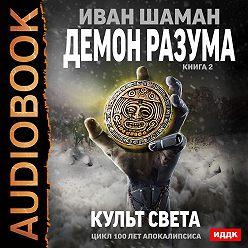 Иван Шаман - Демон Разума. Книга 2. Культ света